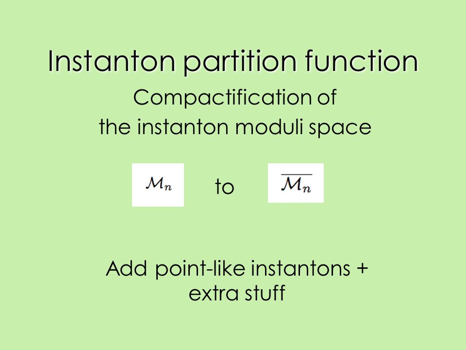Instanton partition function Compactification of the instanton moduli space to Add point-like instantons + extra stuff