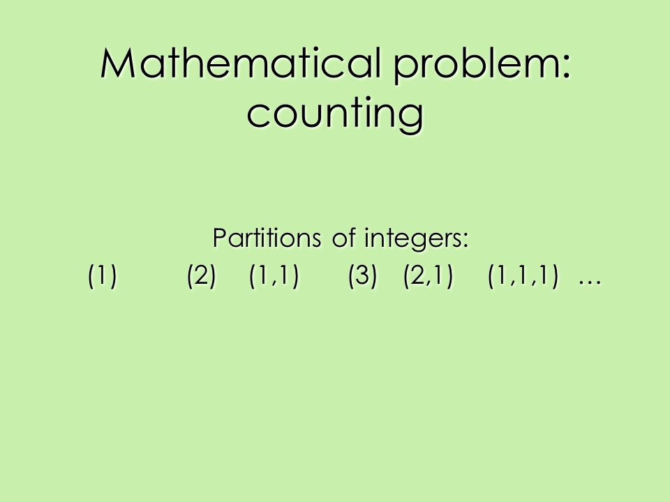 Mathematical problem: counting Partitions of integers: (1) (2) (1,1) (3) (2,1) (1,1,1) … Partitions of integers: (1) (2) (1,1) (3) (2,1) (1,1,1) …