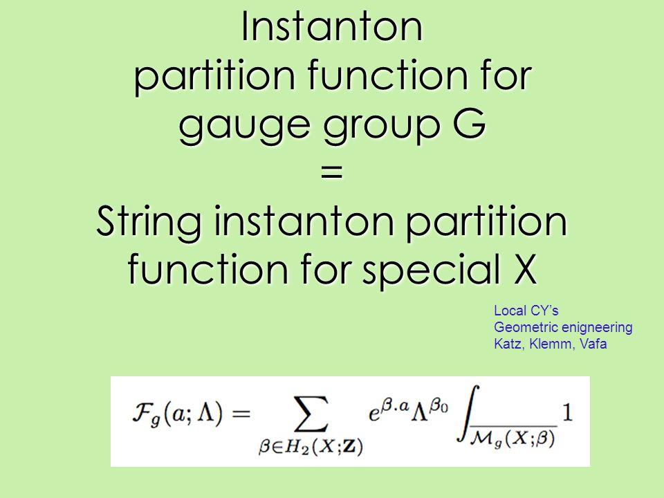 Instanton partition function for gauge group G = String instanton partition function for special X Local CY's Geometric enigneering Katz, Klemm, Vafa