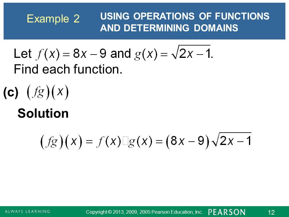 Copyright © 2013, 2009, 2005 Pearson Education, Inc. 12 Example 2 USING OPERATIONS OF FUNCTIONS AND DETERMINING DOMAINS Solution (c) Let Find each fun
