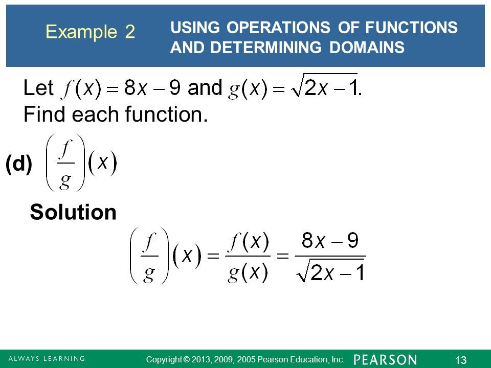 Copyright © 2013, 2009, 2005 Pearson Education, Inc. 13 Example 2 USING OPERATIONS OF FUNCTIONS AND DETERMINING DOMAINS Solution (d) Let Find each fun