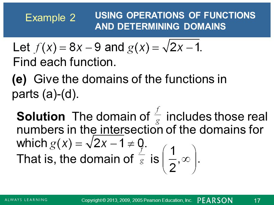 Copyright © 2013, 2009, 2005 Pearson Education, Inc. 17 Example 2 USING OPERATIONS OF FUNCTIONS AND DETERMINING DOMAINS Solution The domain of include