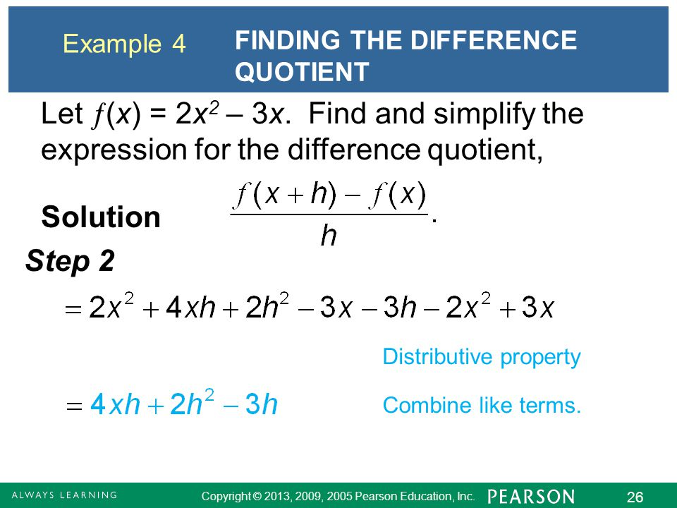 Copyright © 2013, 2009, 2005 Pearson Education, Inc. 26 Example 4 FINDING THE DIFFERENCE QUOTIENT Solution Step 2 Distributive property Combine like t