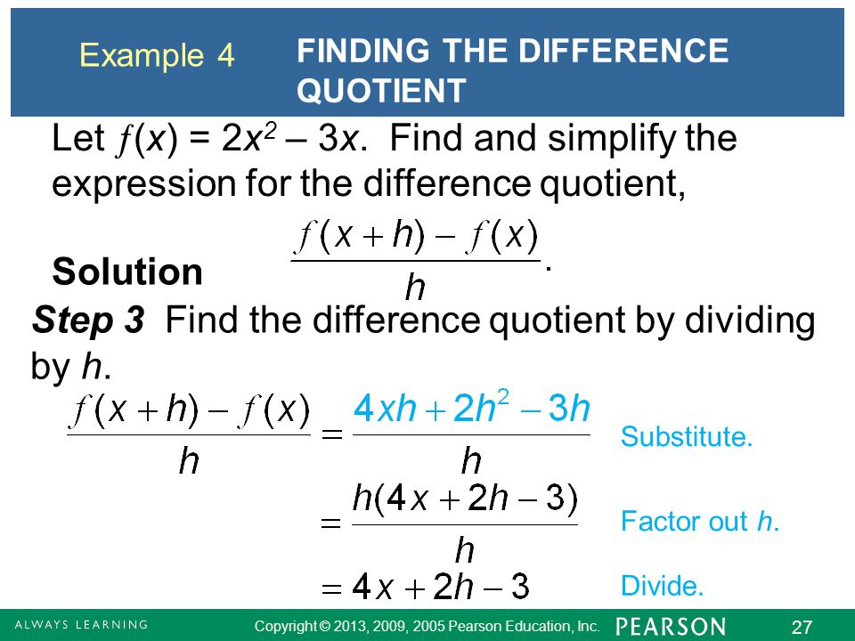 Copyright © 2013, 2009, 2005 Pearson Education, Inc. 27 Example 4 FINDING THE DIFFERENCE QUOTIENT Solution Step 3 Find the difference quotient by divi