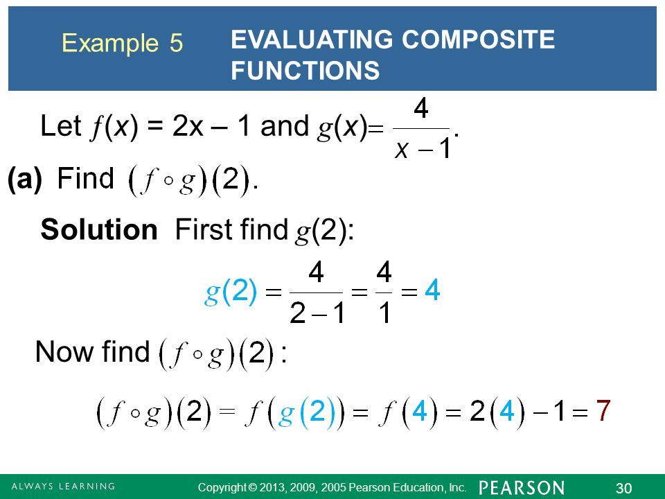 Copyright © 2013, 2009, 2005 Pearson Education, Inc. 30 Example 5 EVALUATING COMPOSITE FUNCTIONS Let  (x) = 2x – 1 and g (x) (a) Solution First find