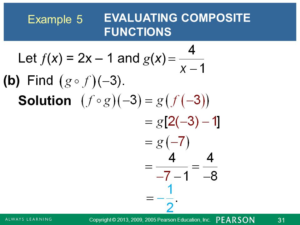 Copyright © 2013, 2009, 2005 Pearson Education, Inc. 31 Example 5 EVALUATING COMPOSITE FUNCTIONS Let  (x) = 2x – 1 and g (x) (b) Solution