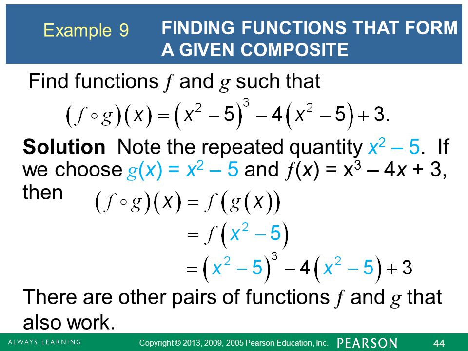 Copyright © 2013, 2009, 2005 Pearson Education, Inc. 44 Example 9 FINDING FUNCTIONS THAT FORM A GIVEN COMPOSITE Find functions  and g such that Solut
