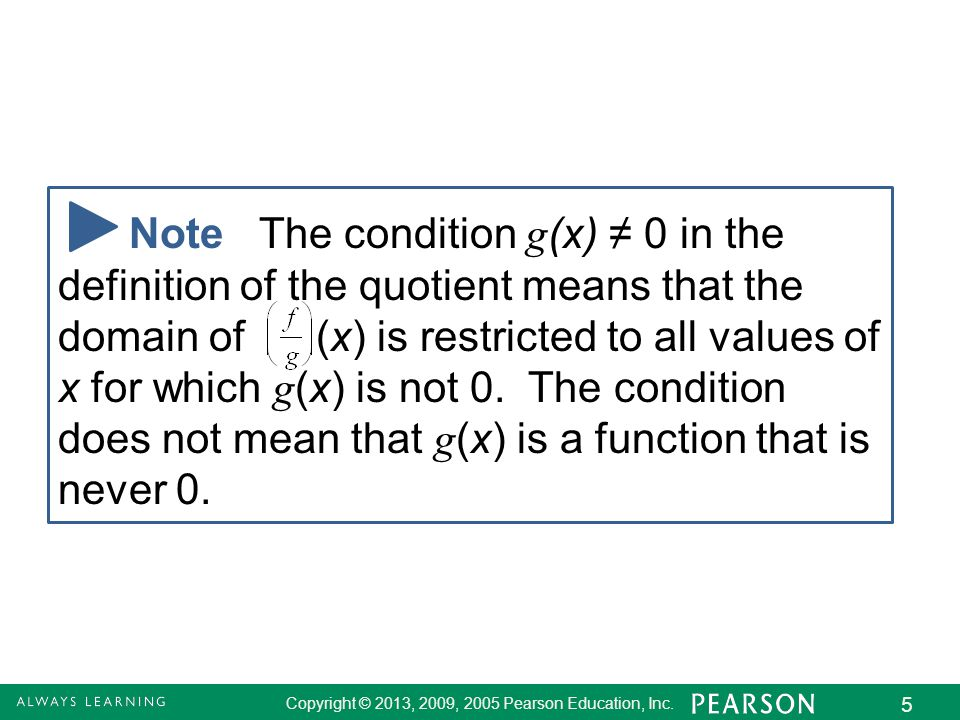 2.8 - 5 Copyright © 2013, 2009, 2005 Pearson Education, Inc. 5 Note The condition g (x) ≠ 0 in the definition of the quotient means that the domain of
