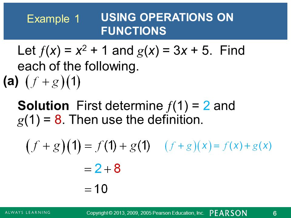 Copyright © 2013, 2009, 2005 Pearson Education, Inc. 6 Example 1 USING OPERATIONS ON FUNCTIONS Let  (x) = x 2 + 1 and g (x) = 3x + 5. Find each of th