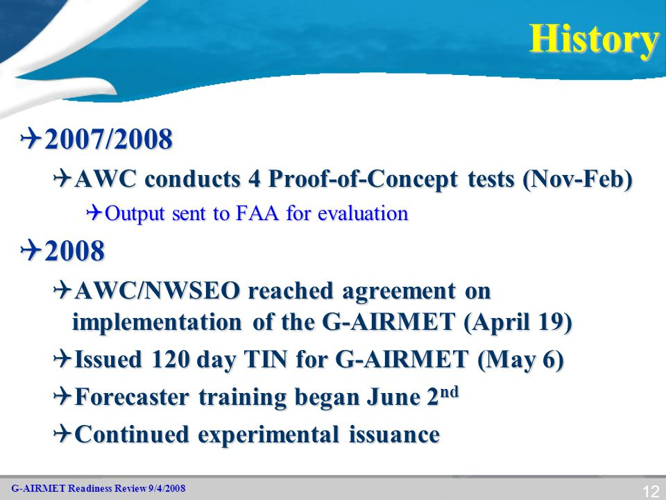 G-AIRMET Readiness Review 9/4/2008 12History  2007/2008  AWC conducts 4 Proof-of-Concept tests (Nov-Feb)  Output sent to FAA for evaluation  2008