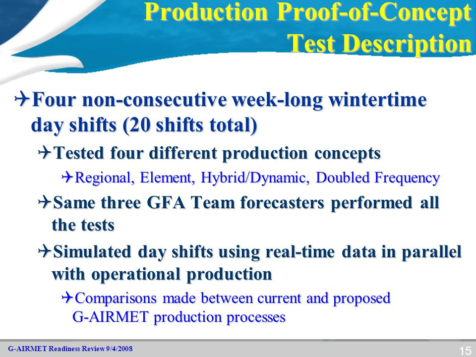G-AIRMET Readiness Review 9/4/2008 15 Production Proof-of-Concept Test Description  Four non-consecutive week-long wintertime day shifts (20 shifts t