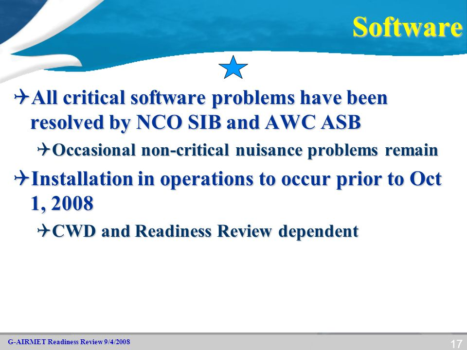 G-AIRMET Readiness Review 9/4/2008 17Software  All critical software problems have been resolved by NCO SIB and AWC ASB  Occasional non-critical nui