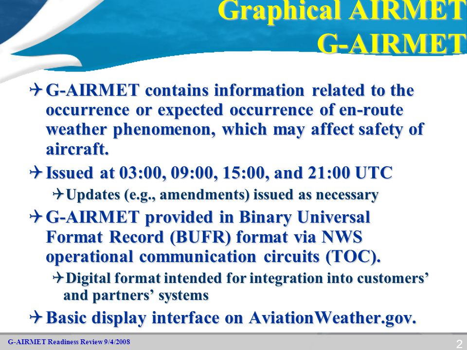 G-AIRMET Readiness Review 9/4/2008 2 Graphical AIRMET G-AIRMET  G-AIRMET contains information related to the occurrence or expected occurrence of en-