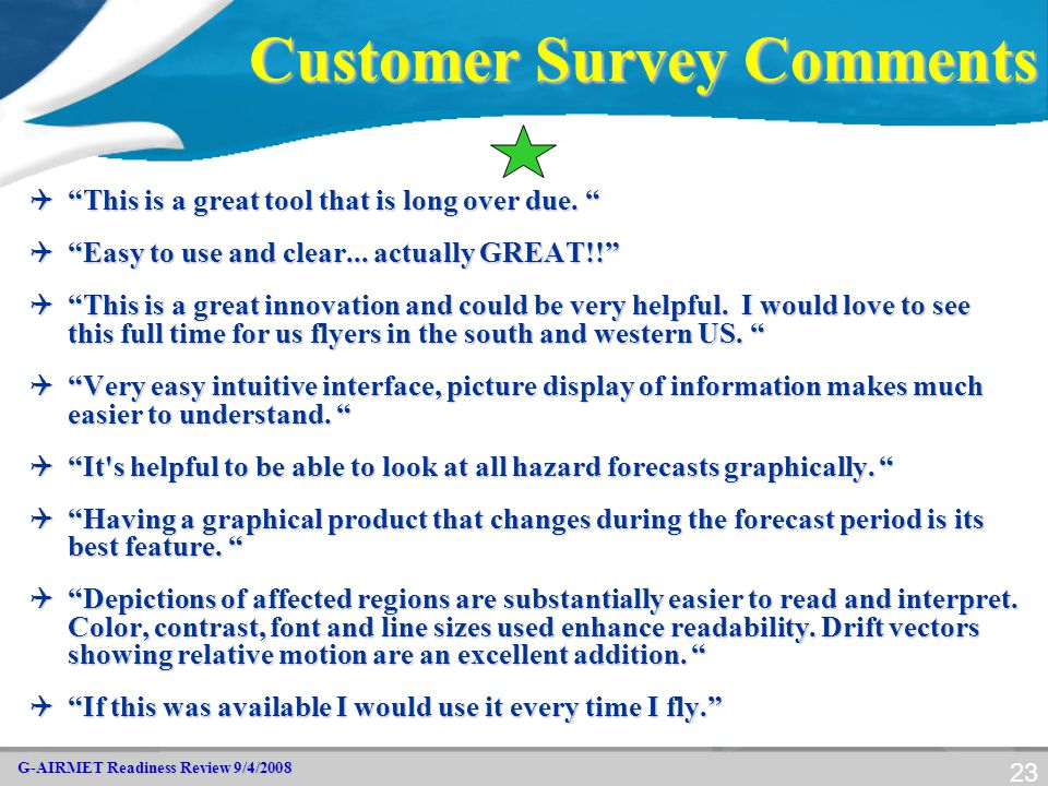 """G-AIRMET Readiness Review 9/4/2008 23 Customer Survey Comments  """"This is a great tool that is long over due. """"  """"Easy to use and clear... actually G"""