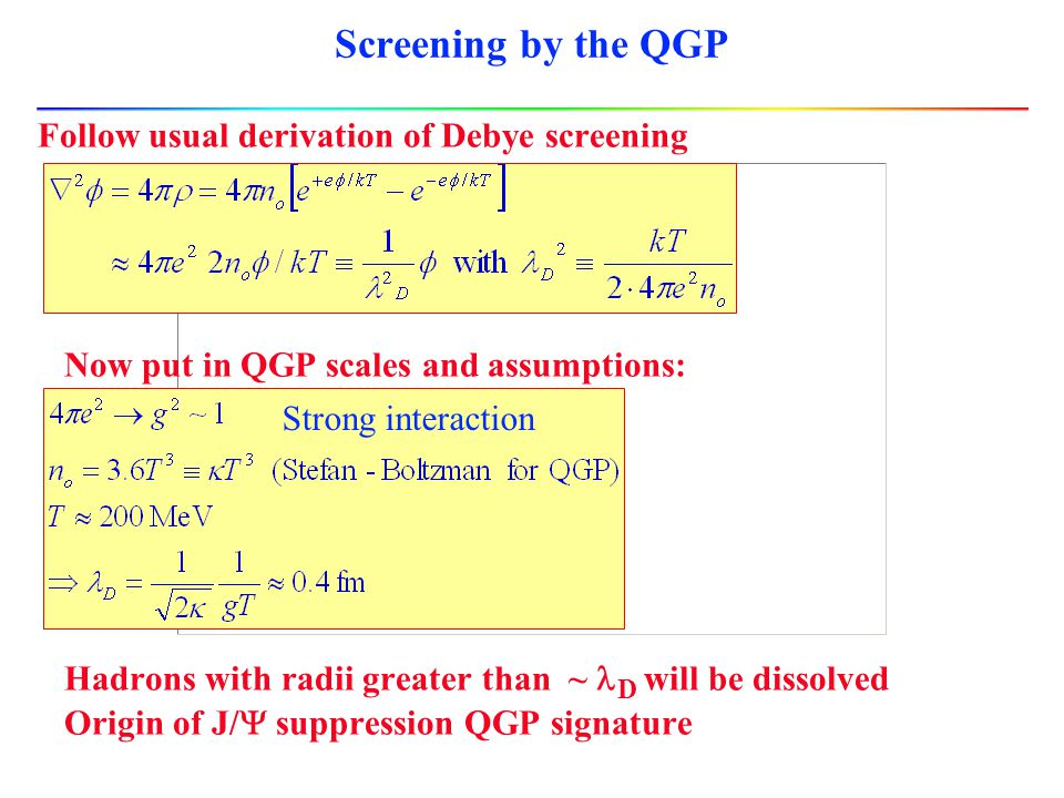 Guide to expectations l I've already tossed around some numbers Based on QCD coupling value + expected temperature l Look more closely at screening, plasma coulomb coupling parameter, energy density