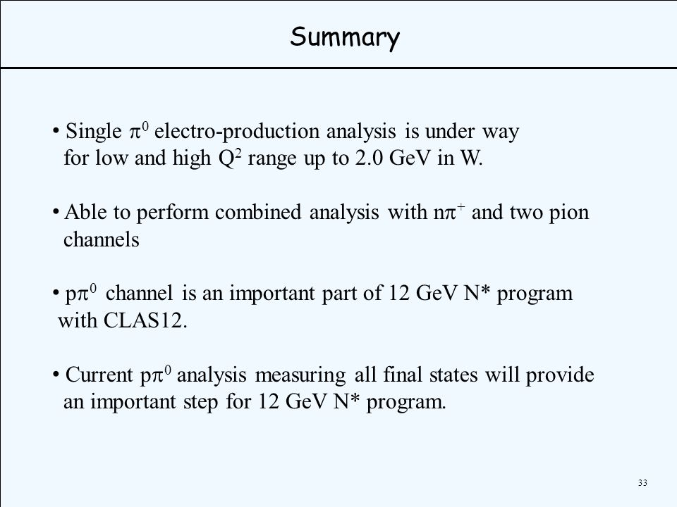 33 Summary Single   electro-production analysis is under way for low and high Q 2 range up to 2.0 GeV in W.