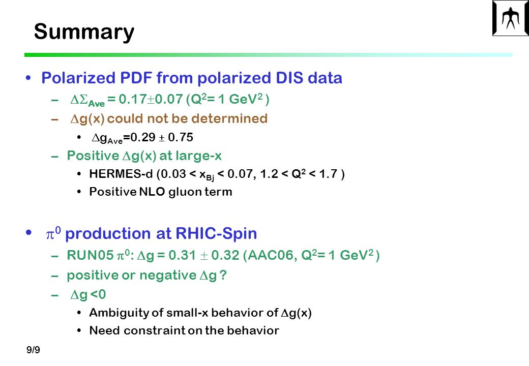 9/9 Summary Polarized PDF from polarized DIS data –  Ave  = 0.17  0.07 (Q 2 = 1 GeV 2 ) –  g(x) could not be determined  g Ave =0.29  0.75 –Positive  g(x) at large-x HERMES-d (0.03 < x Bj < 0.07, 1.2 < Q 2 < 1.7 ) Positive NLO gluon term  0 production at RHIC-Spin –RUN05  0 :  g = 0.31  0.32 (AAC06, Q 2 = 1 GeV 2 ) –positive or negative  g .