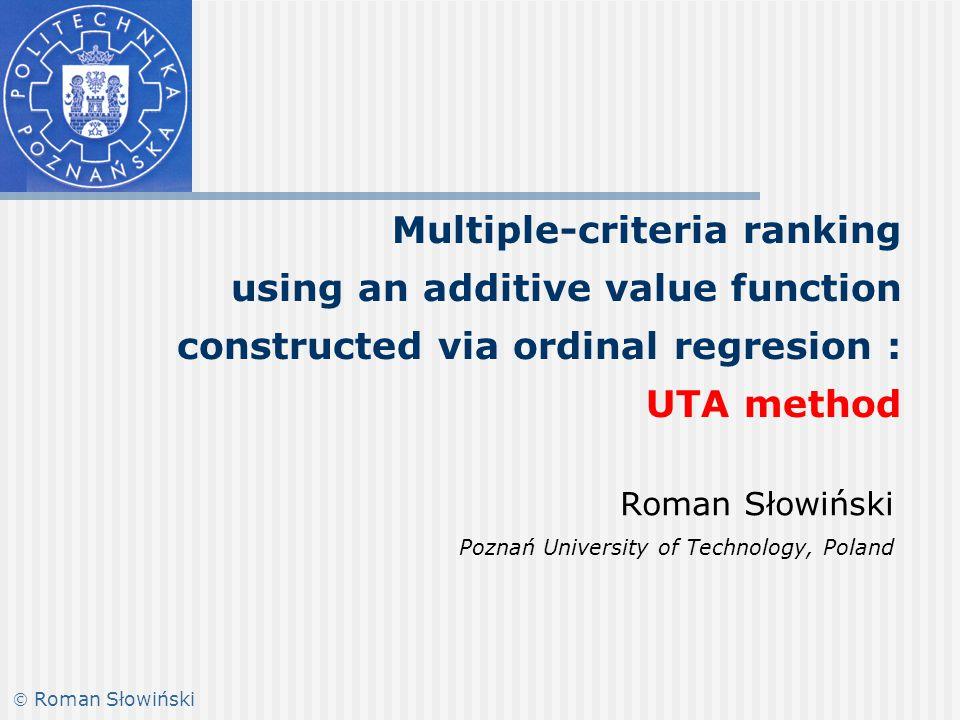 Multiple-criteria ranking using an additive value function constructed via ordinal regresion : UTA method Roman Słowiński Poznań University of Technology, Poland  Roman Słowiński
