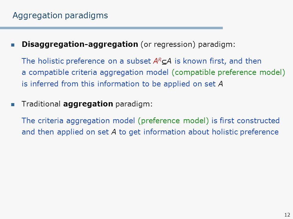 12 Aggregation paradigms Disaggregation-aggregation (or regression) paradigm: The holistic preference on a subset A R A is known first, and then a compatible criteria aggregation model (compatible preference model) is inferred from this information to be applied on set A Traditional aggregation paradigm: The criteria aggregation model (preference model) is first constructed and then applied on set A to get information about holistic preference