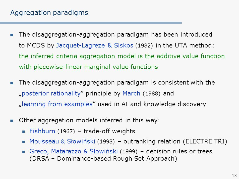 """13 Aggregation paradigms The disaggregation-aggregation paradigam has been introduced to MCDS by Jacquet-Lagreze & Siskos (1982) in the UTA method: the inferred criteria aggregation model is the additive value function with piecewise-linear marginal value functions The disaggregation-aggregation paradigam is consistent with the """"posterior rationality principle by March (1988) and """"learning from examples used in AI and knowledge discovery Other aggregation models inferred in this way: Fishburn (1967) – trade-off weights Mousseau & Słowiński (1998) – outranking relation (ELECTRE TRI) Greco, Matarazzo & Słowiński (1999) – decision rules or trees (DRSA – Dominance-based Rough Set Approach)"""