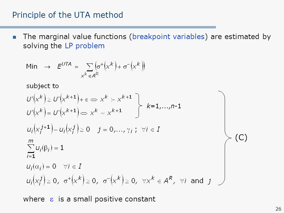 26 Principle of the UTA method The marginal value functions (breakpoint variables) are estimated by solving the LP problem where  is a small positive constant (C) k=1,...,n-1