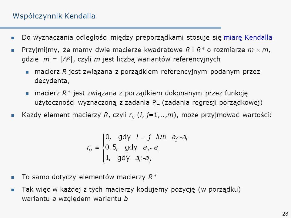 28 Współczynnik Kendalla Do wyznaczania odległości między preporządkami stosuje się miarę Kendalla Przyjmijmy, że mamy dwie macierze kwadratowe R i R* o rozmiarze m  m, gdzie m = |A R |, czyli m jest liczbą wariantów referencyjnych macierz R jest związana z porządkiem referencyjnym podanym przez decydenta, macierz R* jest związana z porządkiem dokonanym przez funkcję użyteczności wyznaczoną z zadania PL (zadania regresji porządkowej) Każdy element macierzy R, czyli r ij (i, j=1,..,m), może przyjmować wartości: To samo dotyczy elementów macierzy R* Tak więc w każdej z tych macierzy kodujemy pozycję (w porządku) wariantu a względem wariantu b