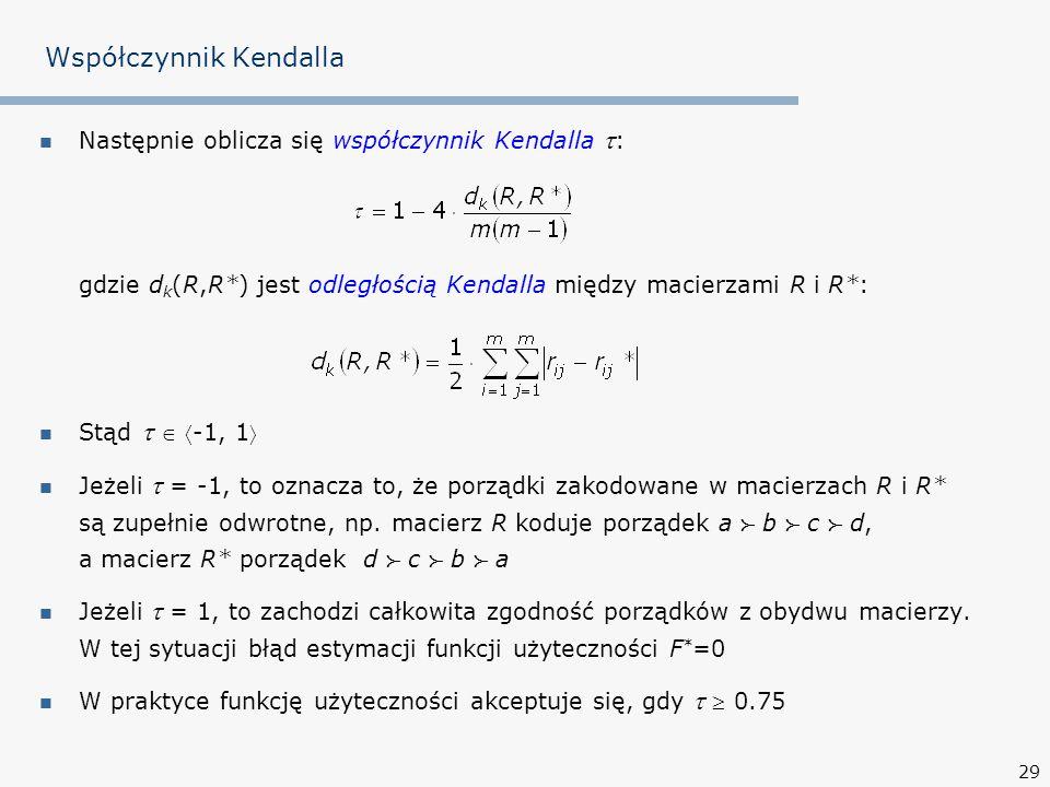 29 Współczynnik Kendalla Następnie oblicza się współczynnik Kendalla  : gdzie d k (R,R*) jest odległością Kendalla między macierzami R i R*: Stąd   -1, 1 Jeżeli  = -1, to oznacza to, że porządki zakodowane w macierzach R i R* są zupełnie odwrotne, np.