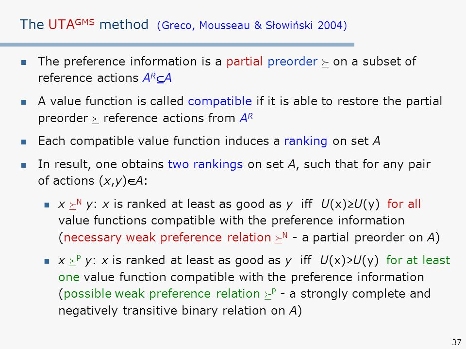 37 The UTA GMS method (Greco, Mousseau & Słowiński 2004) The preference information is a partial preorder  on a subset of reference actions A R A A value function is called compatible if it is able to restore the partial preorder  reference actions from A R Each compatible value function induces a ranking on set A In result, one obtains two rankings on set A, such that for any pair of actions (x,y)A: x  N y: x is ranked at least as good as y iff U(x)U(y) for all value functions compatible with the preference information (necessary weak preference relation  N - a partial preorder on A) x  P y: x is ranked at least as good as y iff U(x)U(y) for at least one value function compatible with the preference information (possible weak preference relation  P - a strongly complete and negatively transitive binary relation on A)