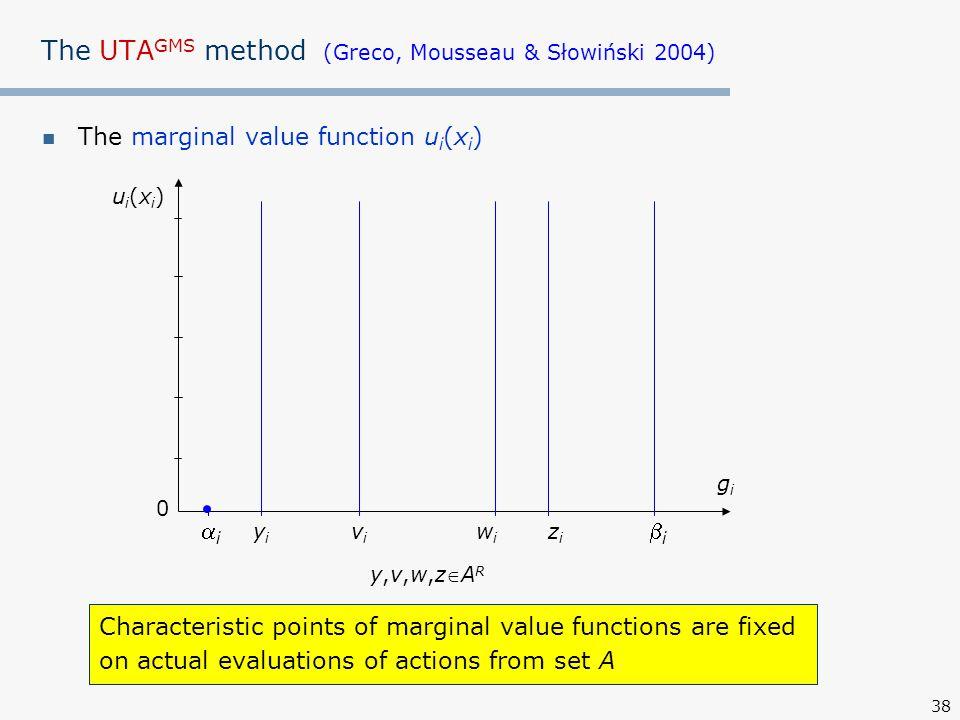 38 The UTA GMS method (Greco, Mousseau & Słowiński 2004) The marginal value function u i (x i ) ui(xi)ui(xi) gigi 0 ii yiyi ii wiwi zizi vivi y,v,w,zARy,v,w,zAR Characteristic points of marginal value functions are fixed on actual evaluations of actions from set A