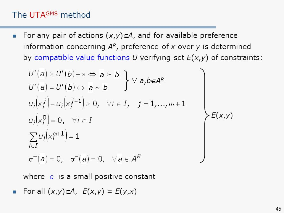 45 The UTA GMS method For any pair of actions (x,y)A, and for available preference information concerning A R, preference of x over y is determined by compatible value functions U verifying set E(x,y) of constraints: where  is a small positive constant For all (x,y)A, E(x,y) = E(y,x)  a,bAR a,bAR E(x,y)E(x,y) a b b b b a aa a a a