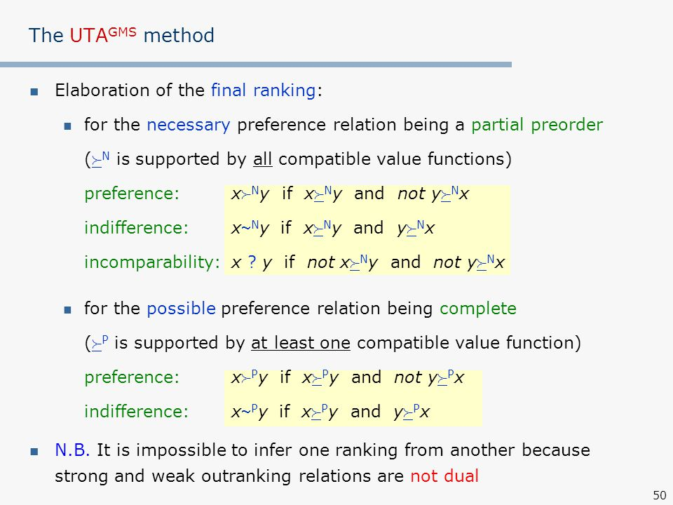 50 The UTA GMS method Elaboration of the final ranking: for the necessary preference relation being a partial preorder (  N is supported by all compatible value functions) preference: x  N y if x  N y and not y  N x indifference: x N y if x  N y and y  N x incomparability:x .
