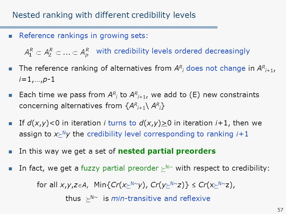 57 Nested ranking with different credibility levels Reference rankings in growing sets: with credibility levels ordered decreasingly The reference ranking of alternatives from A R i does not change in A R i+1, i=1,…,p-1 Each time we pass from A R i to A R i+1, we add to (E) new constraints concerning alternatives from {A R i+1 \ A R i } If d(x,y) 0 in iteration i+1, then we assign to x  N y the credibility level corresponding to ranking i+1 In this way we get a set of nested partial preorders In fact, we get a fuzzy partial preorder  N~ with respect to credibility: for all x,y,z A, Min{Cr(x  N~ y), Cr(y  N~ z)}  Cr(x  N~ z), thus  N~ is min-transitive and reflexive