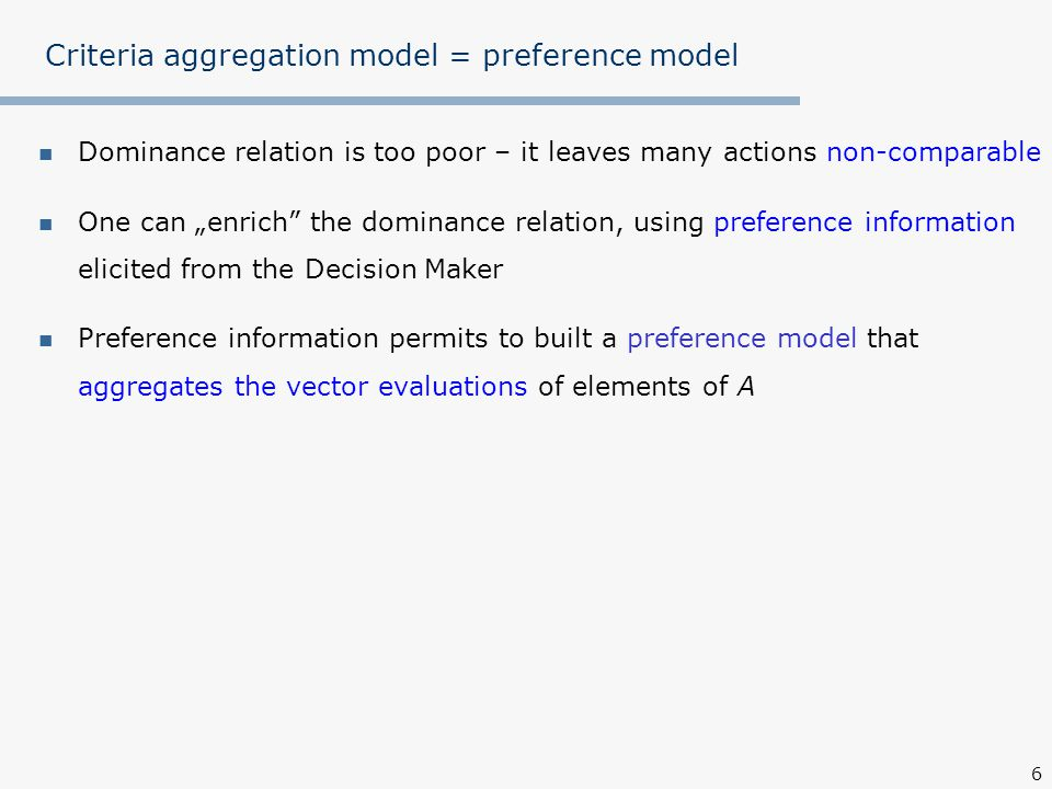 """6 Criteria aggregation model = preference model Dominance relation is too poor – it leaves many actions non-comparable One can """"enrich the dominance relation, using preference information elicited from the Decision Maker Preference information permits to built a preference model that aggregates the vector evaluations of elements of A"""