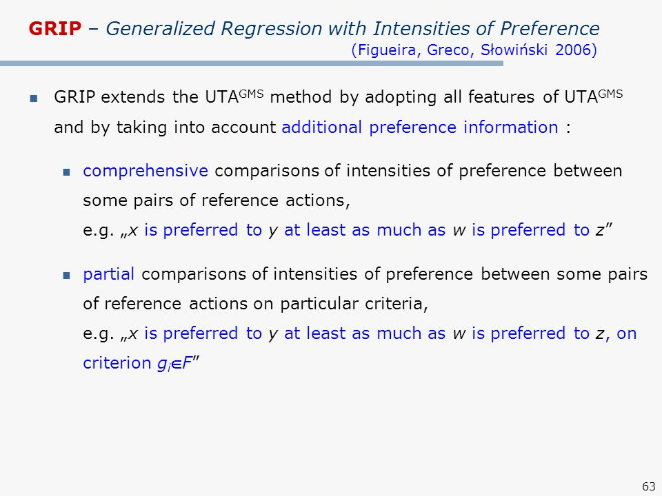 63 GRIP – Generalized Regression with Intensities of Preference (Figueira, Greco, Słowiński 2006) GRIP extends the UTA GMS method by adopting all features of UTA GMS and by taking into account additional preference information : comprehensive comparisons of intensities of preference between some pairs of reference actions, e.g.