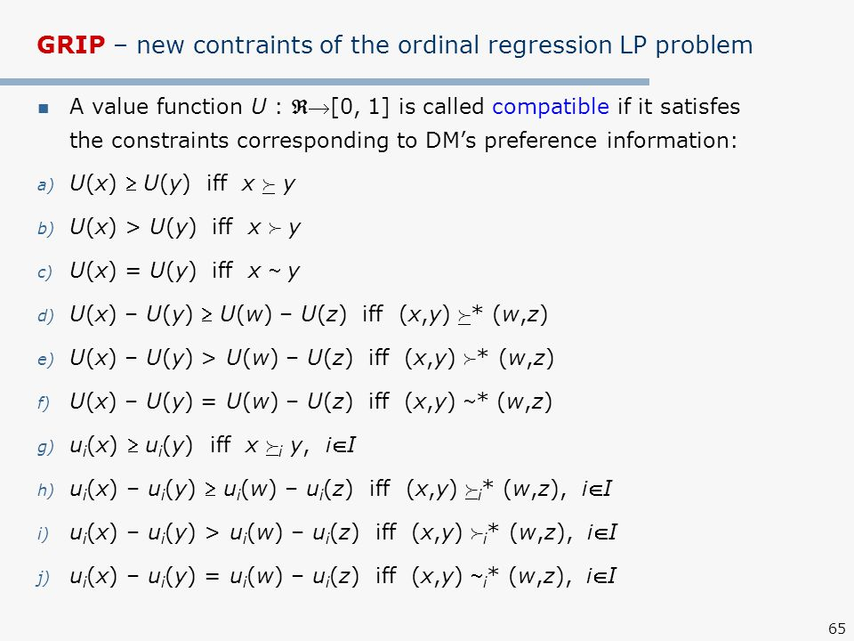 65 GRIP – new contraints of the ordinal regression LP problem A value function U : [0, 1] is called compatible if it satisfes the constraints corresponding to DM's preference information: a) U(x)  U(y) iff x  y b) U(x) > U(y) iff x  y c) U(x) = U(y) iff x  y d) U(x) – U(y)  U(w) – U(z) iff (x,y)  * (w,z) e) U(x) – U(y) > U(w) – U(z) iff (x,y)  * (w,z) f) U(x) – U(y) = U(w) – U(z) iff (x,y) * (w,z) g) u i (x)  u i (y) iff x  i y, iI h) u i (x) – u i (y)  u i (w) – u i (z) iff (x,y)  i * (w,z), iI i) u i (x) – u i (y) > u i (w) – u i (z) iff (x,y)  i * (w,z), iI j) u i (x) – u i (y) = u i (w) – u i (z) iff (x,y)  i * (w,z), iI