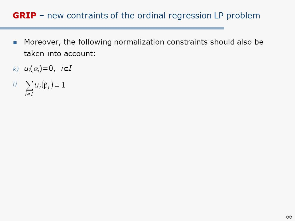 66 GRIP – new contraints of the ordinal regression LP problem Moreover, the following normalization constraints should also be taken into account: k) u i ( i )=0, iI l)