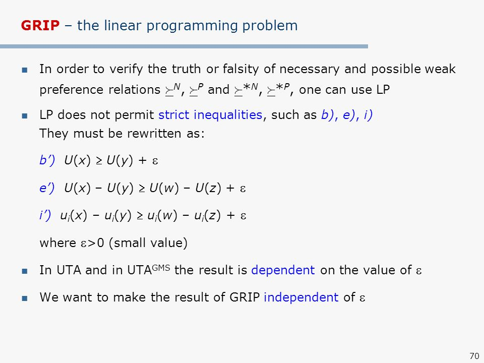 70 GRIP – the linear programming problem In order to verify the truth or falsity of necessary and possible weak preference relations  N,  P and  * N,  * P, one can use LP LP does not permit strict inequalities, such as b), e), i) They must be rewritten as: b') U(x)  U(y) +  e') U(x) – U(y)  U(w) – U(z) +  i') u i (x) – u i (y)  u i (w) – u i (z) +  where  >0 (small value) In UTA and in UTA GMS the result is dependent on the value of  We want to make the result of GRIP independent of 