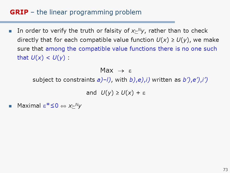 73 GRIP – the linear programming problem In order to verify the truth or falsity of x  N y, rather than to check directly that for each compatible value function U(x)  U(y), we make sure that among the compatible value functions there is no one such that U(x) < U(y) : Max   subject to constraints a)–l), with b),e),i) written as b'),e'),i') and U(y)  U(x) +  Maximal * ≤0  x  N y