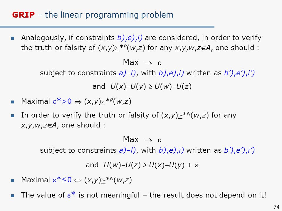 74 GRIP – the linear programming problem Analogously, if constraints b),e),i) are considered, in order to verify the truth or falsity of (x,y)  * P (w,z) for any x,y,w,zA, one should : Max   subject to constraints a)–l), with b),e),i) written as b'),e'),i') and U(x)U(y)  U(w)U(z) Maximal * >0  (x,y)  * P (w,z) In order to verify the truth or falsity of (x,y)  * N (w,z) for any x,y,w,zA, one should : Max   subject to constraints a)–l), with b),e),i) written as b'),e'),i') and U(w)U(z)  U(x)U(y) +  Maximal * ≤0  (x,y)  * N (w,z) The value of * is not meaningful – the result does not depend on it!