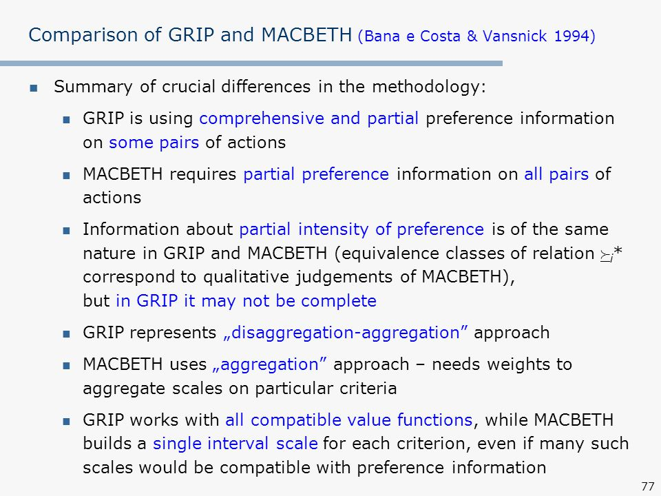 """77 Comparison of GRIP and MACBETH (Bana e Costa & Vansnick 1994) Summary of crucial differences in the methodology: GRIP is using comprehensive and partial preference information on some pairs of actions MACBETH requires partial preference information on all pairs of actions Information about partial intensity of preference is of the same nature in GRIP and MACBETH (equivalence classes of relation  i * correspond to qualitative judgements of MACBETH), but in GRIP it may not be complete GRIP represents """"disaggregation-aggregation approach MACBETH uses """"aggregation approach – needs weights to aggregate scales on particular criteria GRIP works with all compatible value functions, while MACBETH builds a single interval scale for each criterion, even if many such scales would be compatible with preference information"""