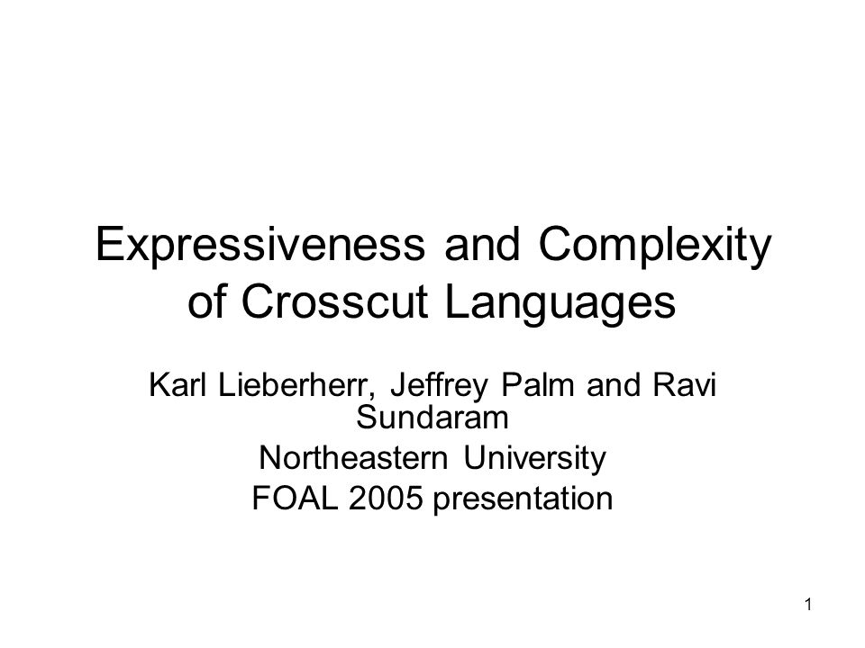 1 Expressiveness and Complexity of Crosscut Languages Karl Lieberherr, Jeffrey Palm and Ravi Sundaram Northeastern University FOAL 2005 presentation