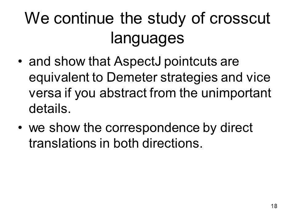 18 We continue the study of crosscut languages and show that AspectJ pointcuts are equivalent to Demeter strategies and vice versa if you abstract fro