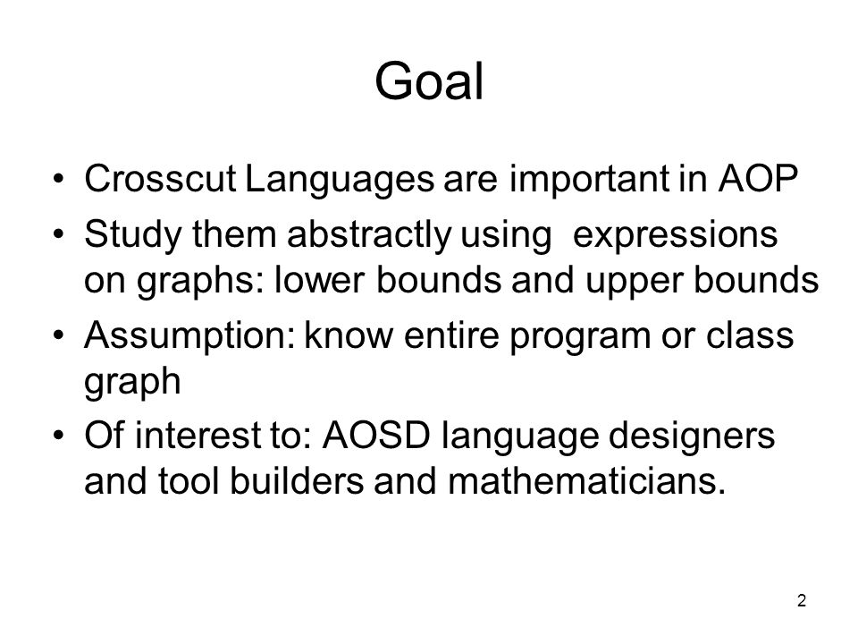 2 Goal Crosscut Languages are important in AOP Study them abstractly using expressions on graphs: lower bounds and upper bounds Assumption: know entir