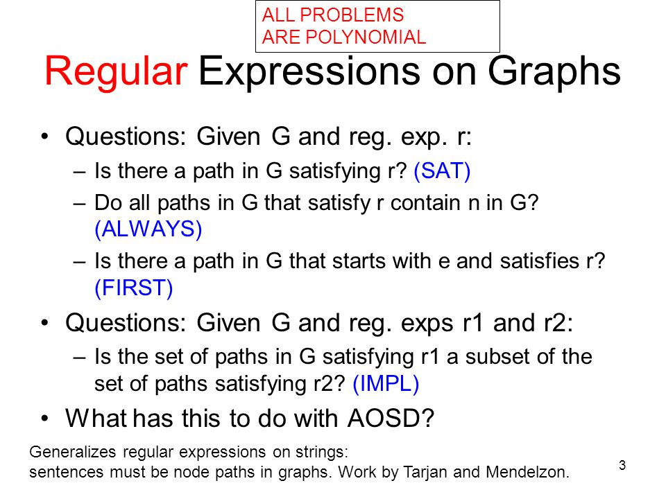 3 Regular Expressions on Graphs Questions: Given G and reg. exp. r: –Is there a path in G satisfying r? (SAT) –Do all paths in G that satisfy r contai
