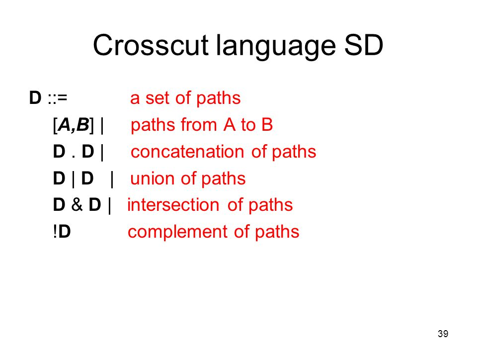 39 Crosscut language SD D ::= a set of paths [A,B] | paths from A to B D. D | concatenation of paths D | D | union of paths D & D | intersection of pa