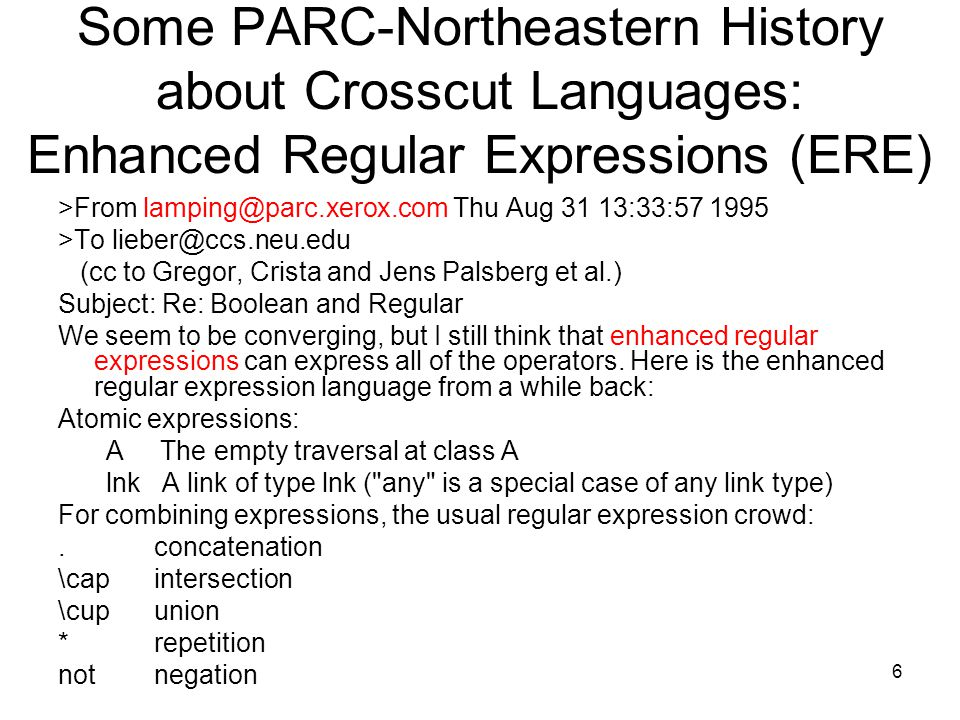 6 Some PARC-Northeastern History about Crosscut Languages: Enhanced Regular Expressions (ERE) >From lamping@parc.xerox.com Thu Aug 31 13:33:57 1995 >T