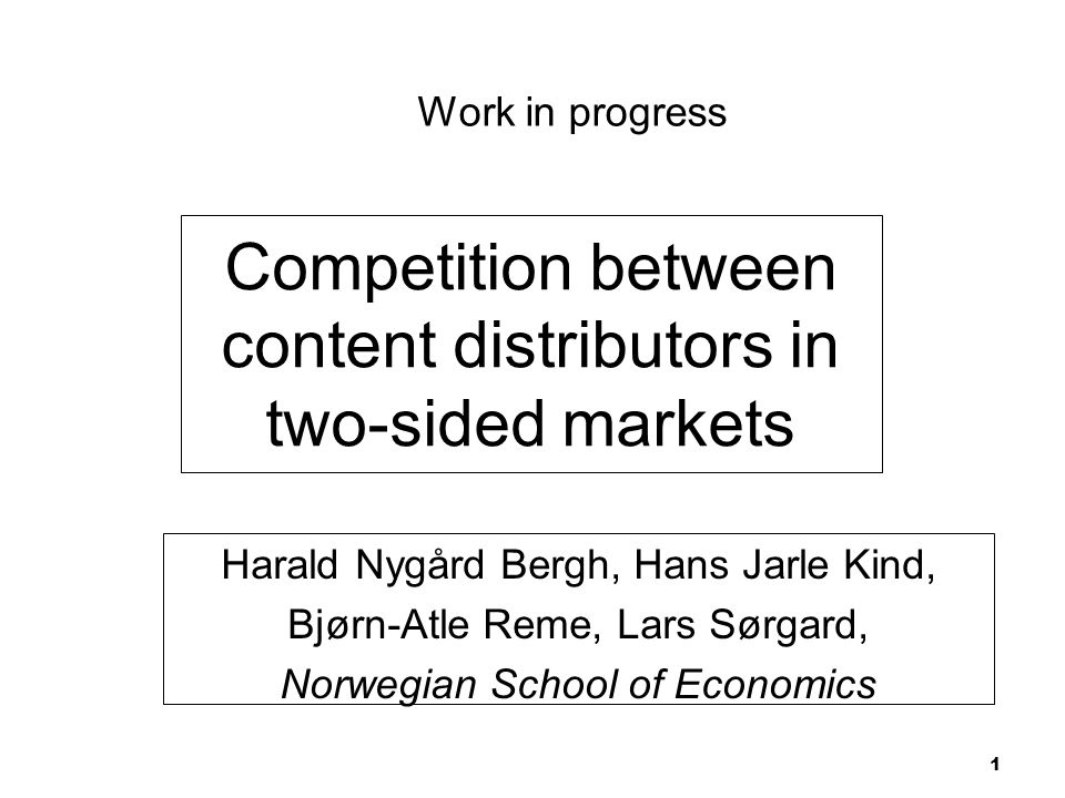 Competition between content distributors in two-sided markets Harald Nygård Bergh, Hans Jarle Kind, Bjørn-Atle Reme, Lars Sørgard, Norwegian School of Economics 1 Work in progress