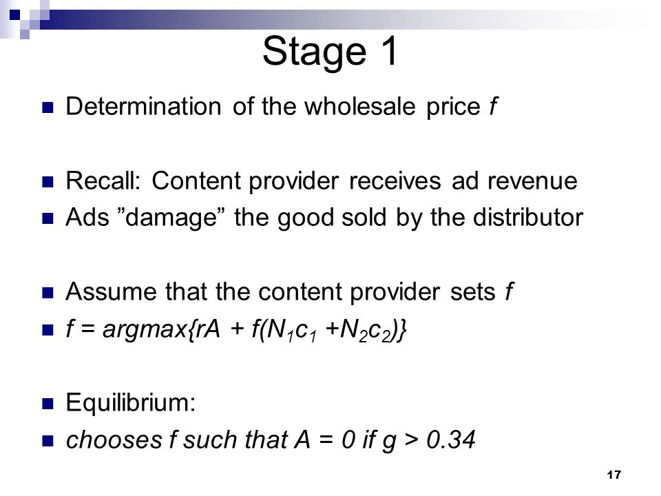 Stage 1 Determination of the wholesale price f Recall: Content provider receives ad revenue Ads damage the good sold by the distributor Assume that the content provider sets f f = argmax{rA + f(N 1 c 1 +N 2 c 2 )} Equilibrium: chooses f such that A = 0 if g > 0.34 17