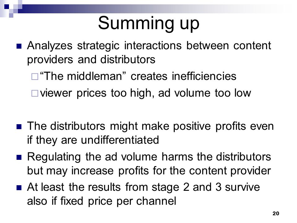 Summing up Analyzes strategic interactions between content providers and distributors  The middleman creates inefficiencies  viewer prices too high, ad volume too low The distributors might make positive profits even if they are undifferentiated Regulating the ad volume harms the distributors but may increase profits for the content provider At least the results from stage 2 and 3 survive also if fixed price per channel 20