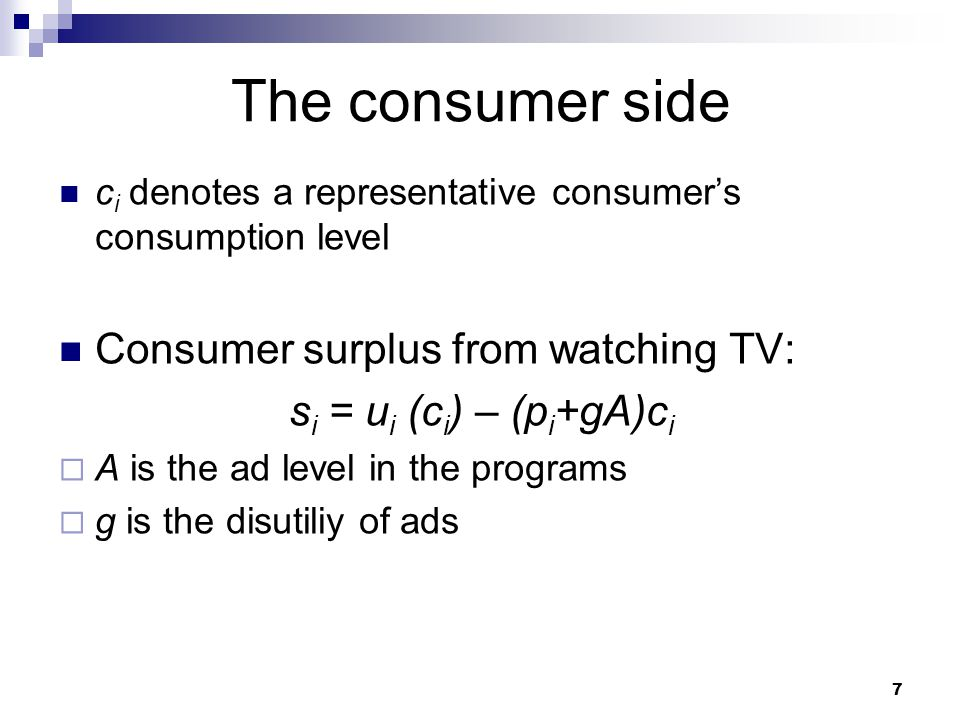 The consumer side c i denotes a representative consumer's consumption level Consumer surplus from watching TV: s i = u i (c i ) – (p i +gA)c i  A is the ad level in the programs  g is the disutiliy of ads 7